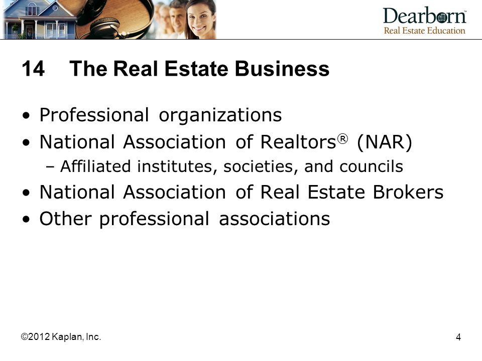 14The Real Estate Business Professional organizations National Association of Realtors ® (NAR) –Affiliated institutes, societies, and councils National Association of Real Estate Brokers Other professional associations 4 ©2012 Kaplan, Inc.