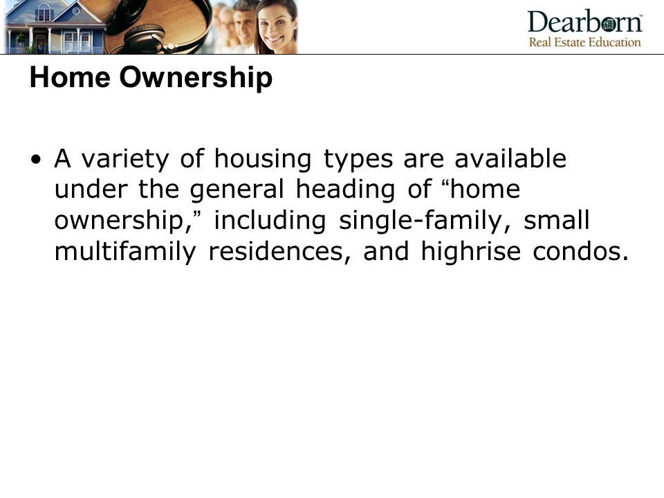 Home Ownership A variety of housing types are available under the general heading of home ownership, including single-family, small multifamily residences, and highrise condos.