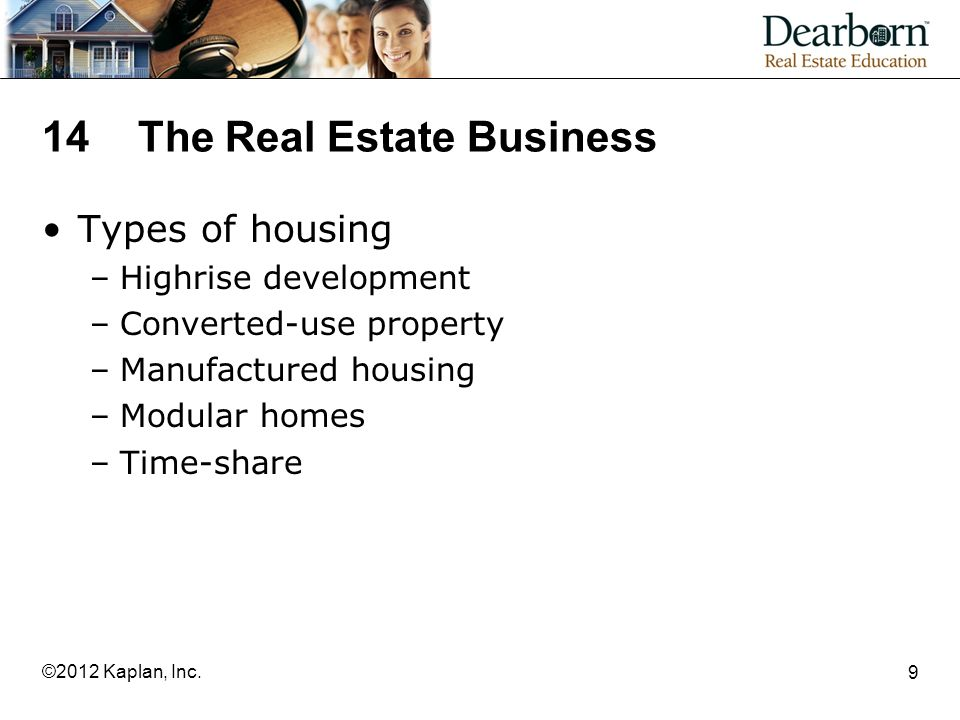 14 The Real Estate Business Types of housing –Highrise development –Converted-use property –Manufactured housing –Modular homes –Time-share 9 ©2012 Kaplan, Inc.