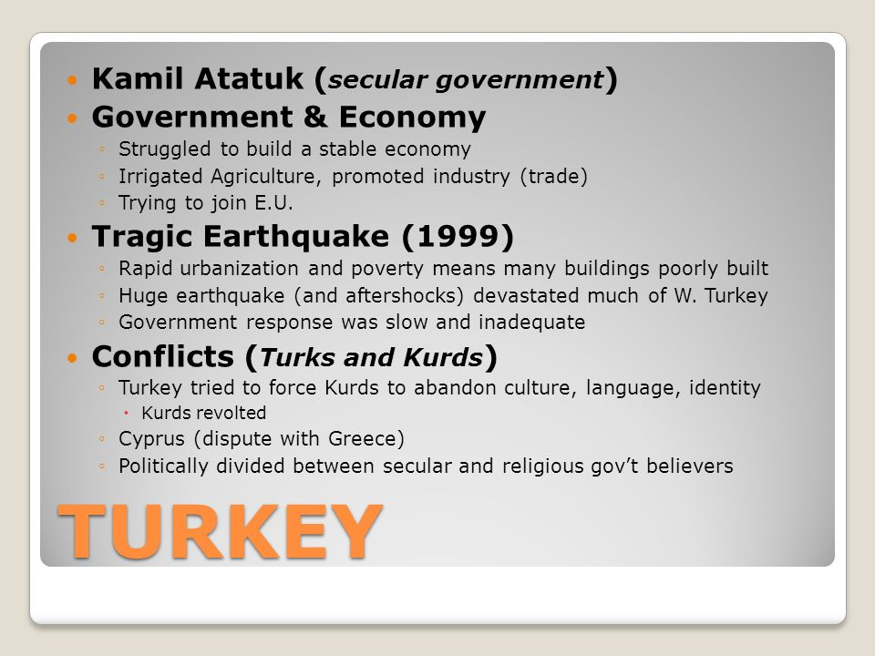 TURKEY Kamil Atatuk ( secular government ) Government & Economy ◦Struggled to build a stable economy ◦Irrigated Agriculture, promoted industry (trade) ◦Trying to join E.U.