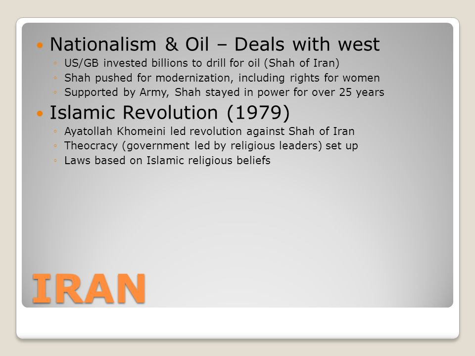 IRAN Nationalism & Oil – Deals with west ◦US/GB invested billions to drill for oil (Shah of Iran) ◦Shah pushed for modernization, including rights for women ◦Supported by Army, Shah stayed in power for over 25 years Islamic Revolution (1979) ◦Ayatollah Khomeini led revolution against Shah of Iran ◦Theocracy (government led by religious leaders) set up ◦Laws based on Islamic religious beliefs