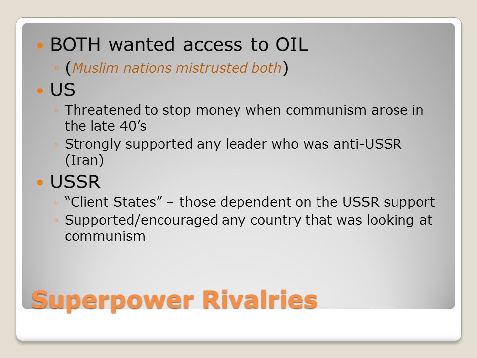 Superpower Rivalries BOTH wanted access to OIL ◦( Muslim nations mistrusted both ) US ◦Threatened to stop money when communism arose in the late 40's ◦Strongly supported any leader who was anti-USSR (Iran) USSR ◦ Client States – those dependent on the USSR support ◦Supported/encouraged any country that was looking at communism