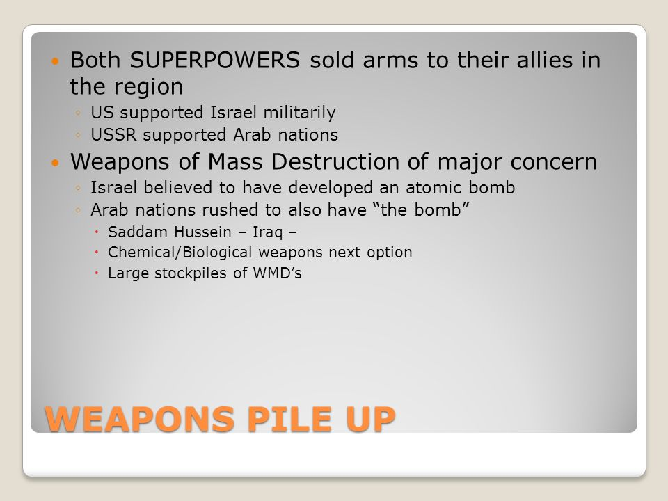 WEAPONS PILE UP Both SUPERPOWERS sold arms to their allies in the region ◦US supported Israel militarily ◦USSR supported Arab nations Weapons of Mass Destruction of major concern ◦Israel believed to have developed an atomic bomb ◦Arab nations rushed to also have the bomb  Saddam Hussein – Iraq –  Chemical/Biological weapons next option  Large stockpiles of WMD's