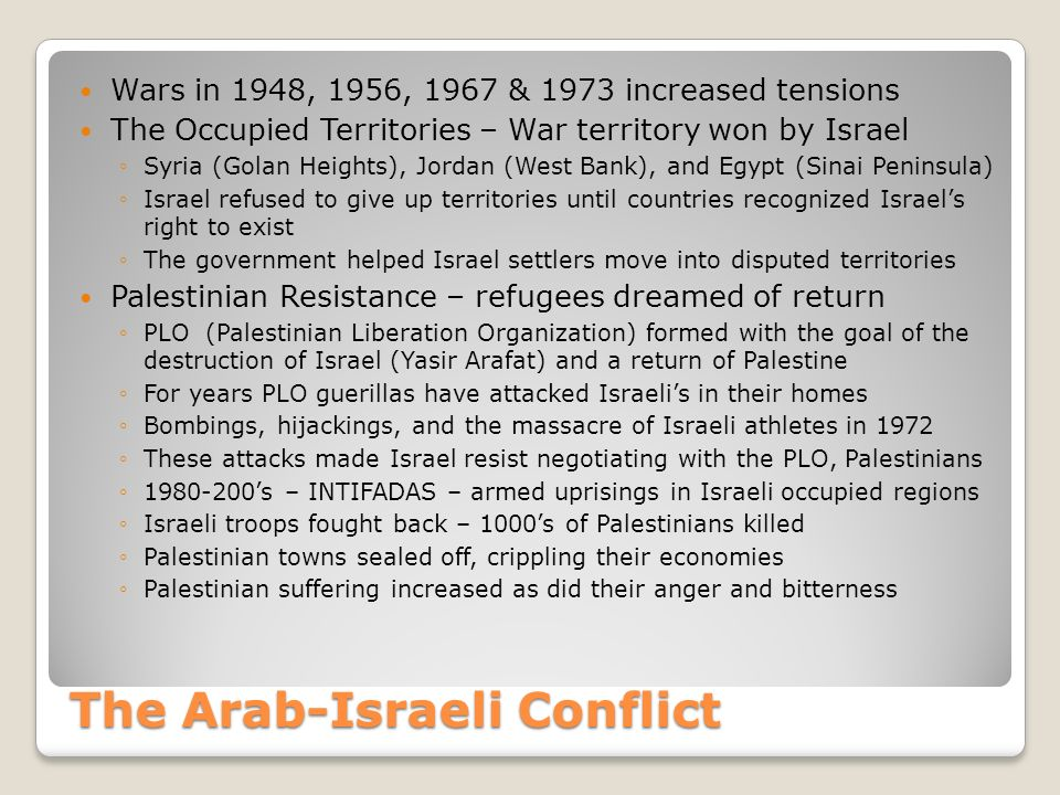 The Arab-Israeli Conflict Wars in 1948, 1956, 1967 & 1973 increased tensions The Occupied Territories – War territory won by Israel ◦Syria (Golan Heights), Jordan (West Bank), and Egypt (Sinai Peninsula) ◦Israel refused to give up territories until countries recognized Israel's right to exist ◦The government helped Israel settlers move into disputed territories Palestinian Resistance – refugees dreamed of return ◦PLO (Palestinian Liberation Organization) formed with the goal of the destruction of Israel (Yasir Arafat) and a return of Palestine ◦For years PLO guerillas have attacked Israeli's in their homes ◦Bombings, hijackings, and the massacre of Israeli athletes in 1972 ◦These attacks made Israel resist negotiating with the PLO, Palestinians ◦1980-200's – INTIFADAS – armed uprisings in Israeli occupied regions ◦Israeli troops fought back – 1000's of Palestinians killed ◦Palestinian towns sealed off, crippling their economies ◦Palestinian suffering increased as did their anger and bitterness