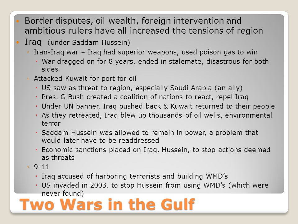 Two Wars in the Gulf Border disputes, oil wealth, foreign intervention and ambitious rulers have all increased the tensions of region Iraq (under Saddam Hussein) ◦Iran-Iraq war – Iraq had superior weapons, used poison gas to win  War dragged on for 8 years, ended in stalemate, disastrous for both sides ◦Attacked Kuwait for port for oil  US saw as threat to region, especially Saudi Arabia (an ally)  Pres.