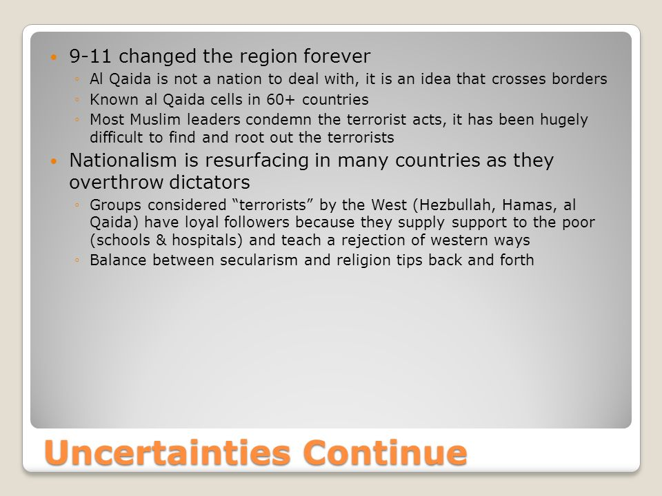 Uncertainties Continue 9-11 changed the region forever ◦Al Qaida is not a nation to deal with, it is an idea that crosses borders ◦Known al Qaida cells in 60+ countries ◦Most Muslim leaders condemn the terrorist acts, it has been hugely difficult to find and root out the terrorists Nationalism is resurfacing in many countries as they overthrow dictators ◦Groups considered terrorists by the West (Hezbullah, Hamas, al Qaida) have loyal followers because they supply support to the poor (schools & hospitals) and teach a rejection of western ways ◦Balance between secularism and religion tips back and forth