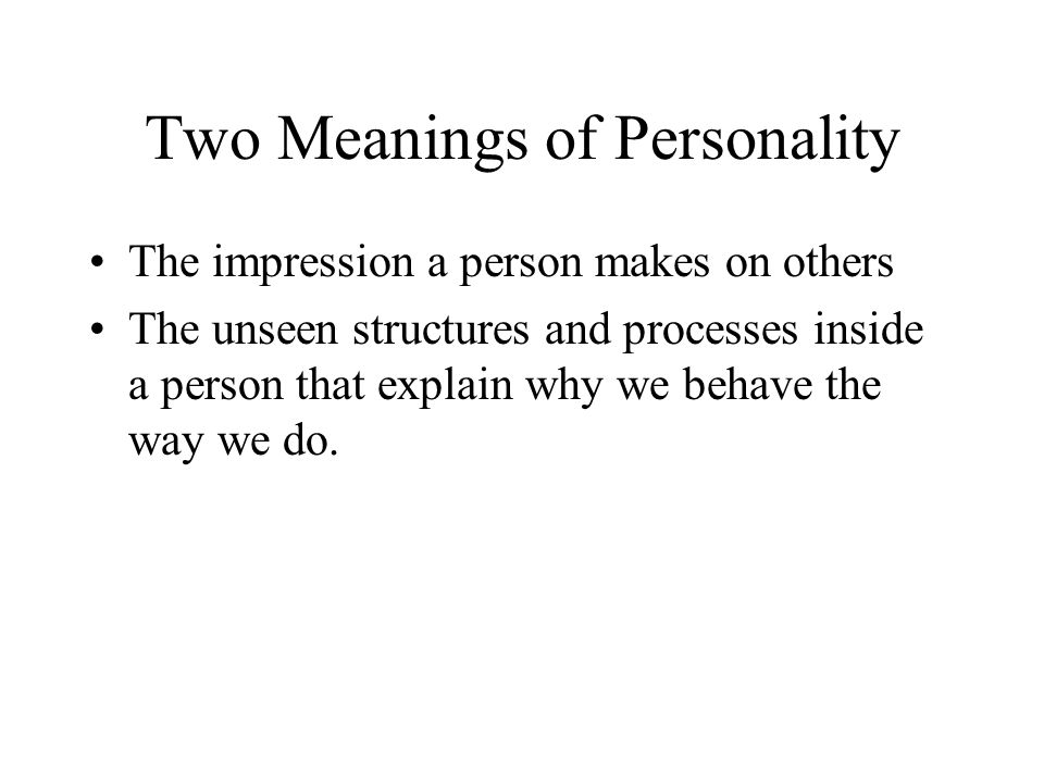 Two Meanings of Personality The impression a person makes on others The unseen structures and processes inside a person that explain why we behave the way we do.