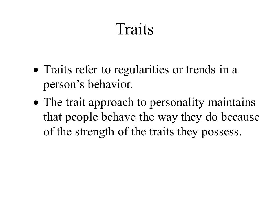 Traits  Traits refer to regularities or trends in a person's behavior.