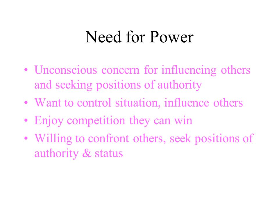 Need for Power Unconscious concern for influencing others and seeking positions of authority Want to control situation, influence others Enjoy competition they can win Willing to confront others, seek positions of authority & status