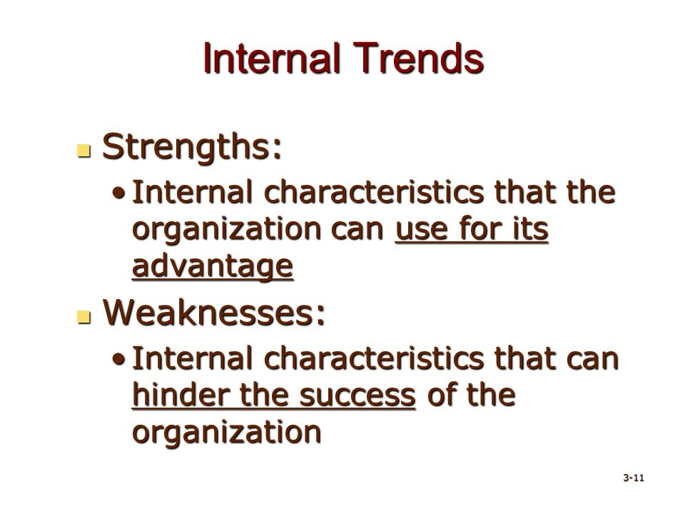 Internal Trends Strengths: Strengths: Internal characteristics that the organization can use for its advantageInternal characteristics that the organization can use for its advantage Weaknesses: Weaknesses: Internal characteristics that can hinder the success of the organizationInternal characteristics that can hinder the success of the organization 3-11