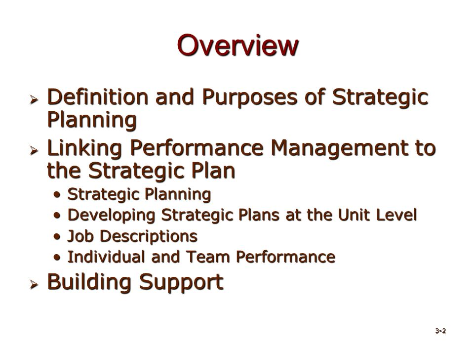 Overview  Definition and Purposes of Strategic Planning  Linking Performance Management to the Strategic Plan Strategic PlanningStrategic Planning Developing Strategic Plans at the Unit LevelDeveloping Strategic Plans at the Unit Level Job DescriptionsJob Descriptions Individual and Team PerformanceIndividual and Team Performance  Building Support 3-2