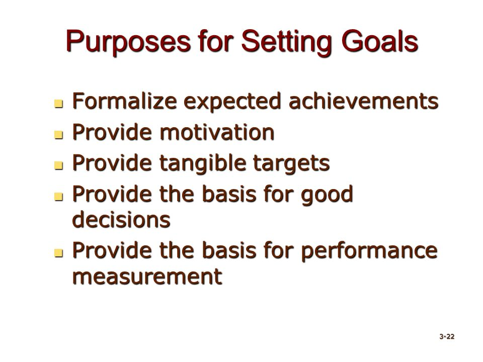 Purposes for Setting Goals Formalize expected achievements Formalize expected achievements Provide motivation Provide motivation Provide tangible targets Provide tangible targets Provide the basis for good decisions Provide the basis for good decisions Provide the basis for performance measurement Provide the basis for performance measurement 3-22