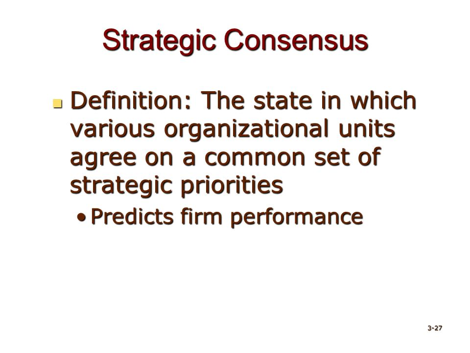 Strategic Consensus Definition: The state in which various organizational units agree on a common set of strategic priorities Definition: The state in which various organizational units agree on a common set of strategic priorities Predicts firm performancePredicts firm performance 3-27