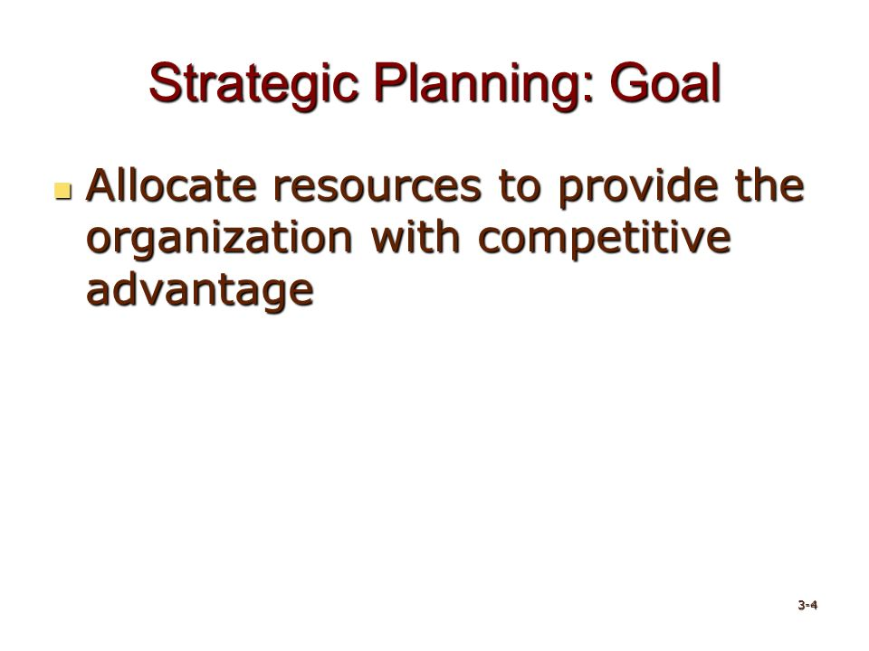 Strategic Planning: Goal Allocate resources to provide the organization with competitive advantage Allocate resources to provide the organization with competitive advantage 3-4