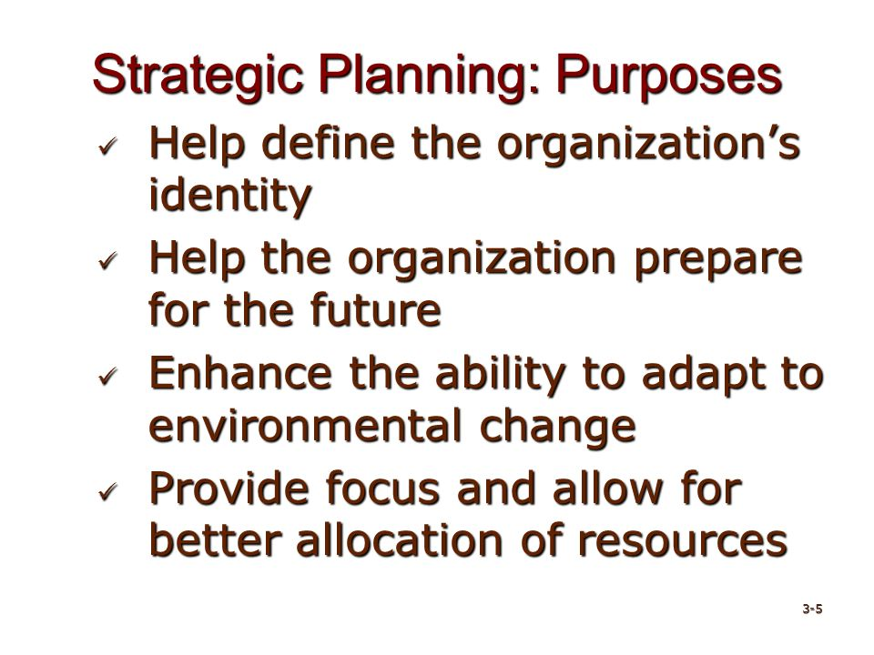 Strategic Planning: Purposes Help define the organization's identity Help define the organization's identity Help the organization prepare for the future Help the organization prepare for the future Enhance the ability to adapt to environmental change Enhance the ability to adapt to environmental change Provide focus and allow for better allocation of resources Provide focus and allow for better allocation of resources 3-5