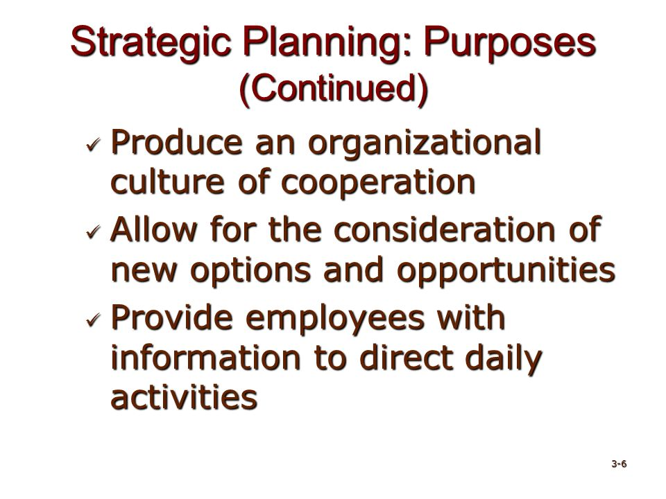 Strategic Planning: Purposes (Continued) Produce an organizational culture of cooperation Produce an organizational culture of cooperation Allow for the consideration of new options and opportunities Allow for the consideration of new options and opportunities Provide employees with information to direct daily activities Provide employees with information to direct daily activities 3-6