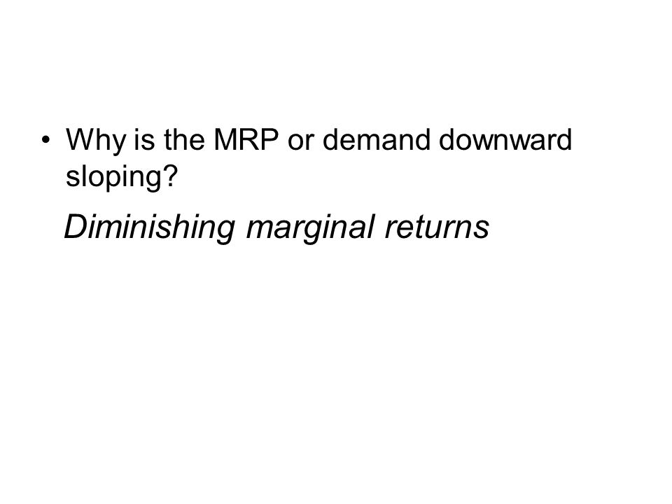 Why is the MRP or demand downward sloping Diminishing marginal returns