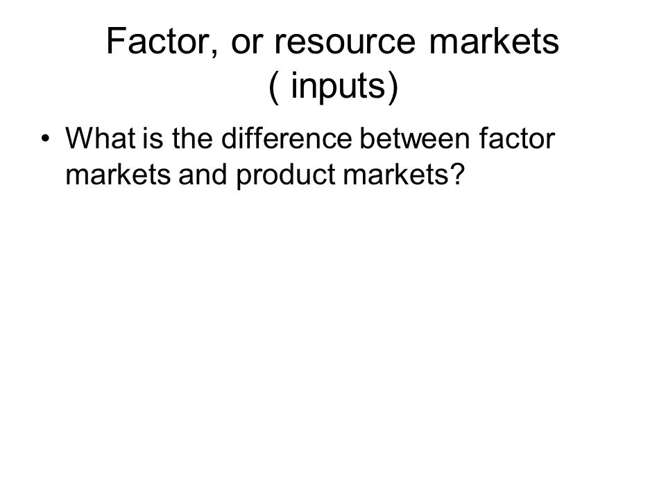Factor, or resource markets ( inputs) What is the difference between factor markets and product markets