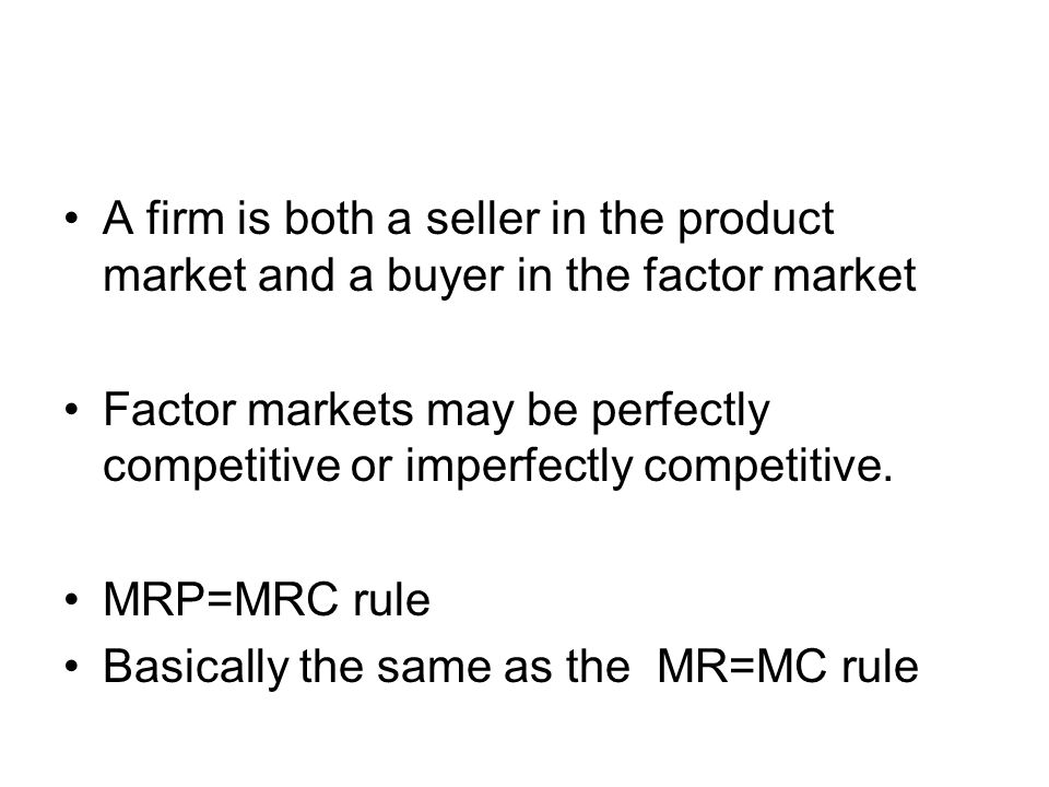 A firm is both a seller in the product market and a buyer in the factor market Factor markets may be perfectly competitive or imperfectly competitive.