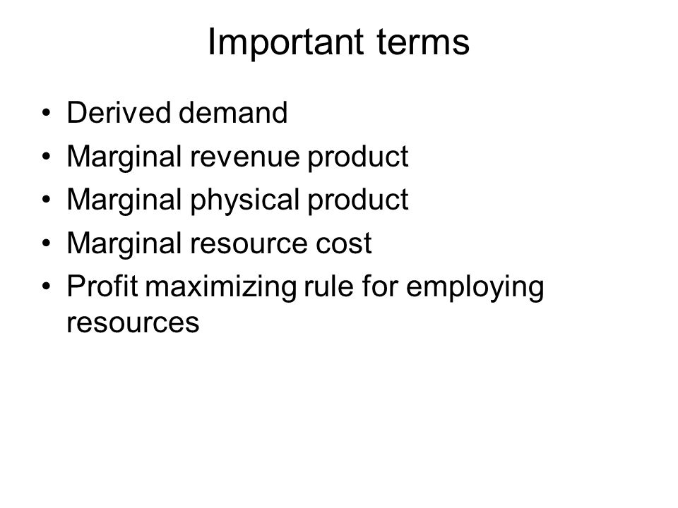 Important terms Derived demand Marginal revenue product Marginal physical product Marginal resource cost Profit maximizing rule for employing resources