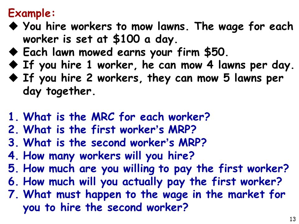 13 Example:  You hire workers to mow lawns. The wage for each worker is set at $100 a day.