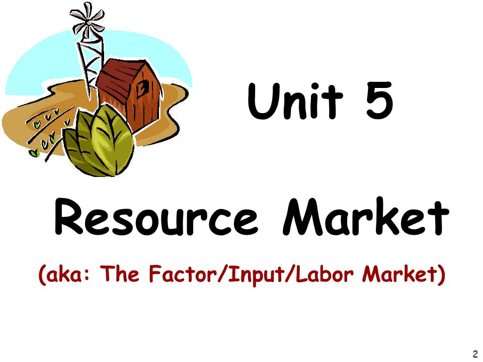 Unit 5 Resource Market (aka: The Factor/Input/Labor Market) 2
