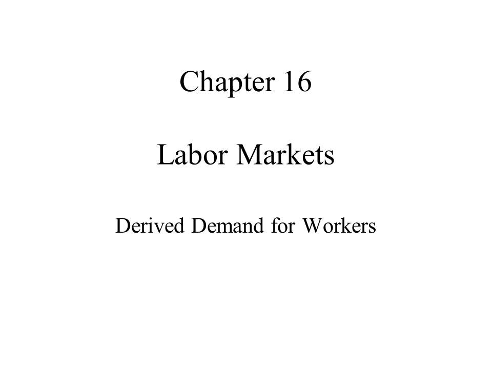 Labor Markets Derived Demand for Workers Chapter 16