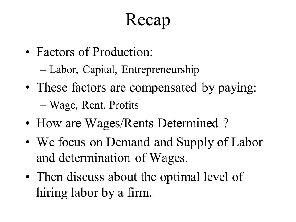 Recap Factors of Production: –Labor, Capital, Entrepreneurship These factors are compensated by paying: –Wage, Rent, Profits How are Wages/Rents Determined .