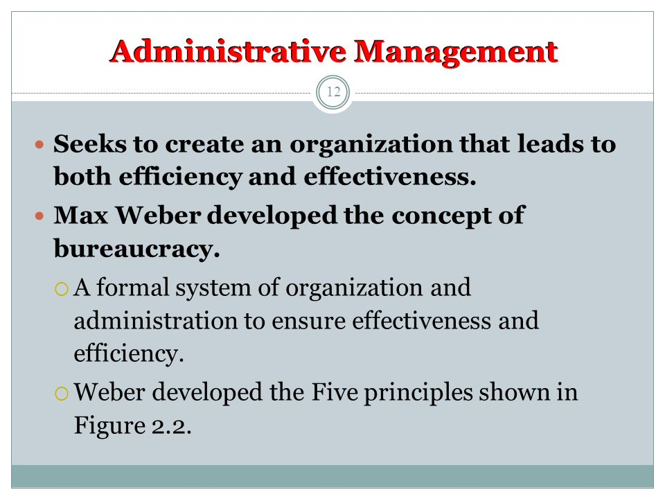 Administrative Management Seeks to create an organization that leads to both efficiency and effectiveness.