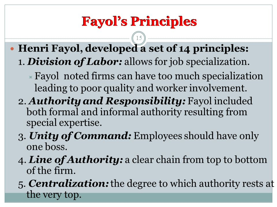 Fayol's Principles Henri Fayol, developed a set of 14 principles: 1. Division of Labor: allows for job specialization.  Fayol noted firms can have to