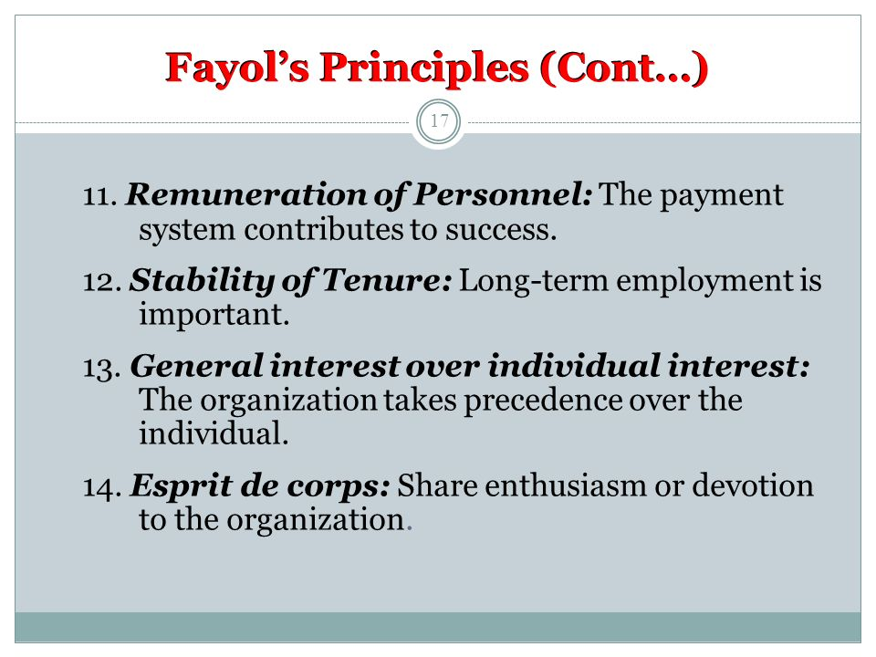 Fayol's Principles (Cont…) 11. Remuneration of Personnel: The payment system contributes to success. 12. Stability of Tenure: Long-term employment is