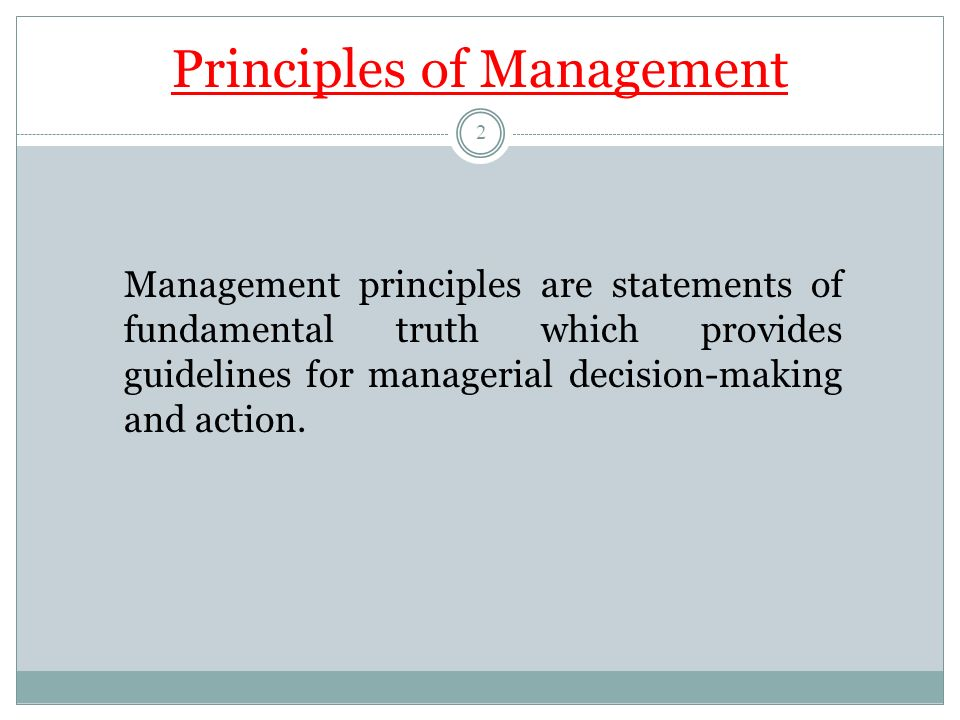 Principles of Management Management principles are statements of fundamental truth which provides guidelines for managerial decision-making and action.