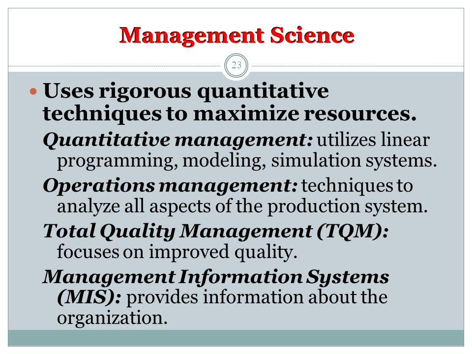 Management Science Uses rigorous quantitative techniques to maximize resources.