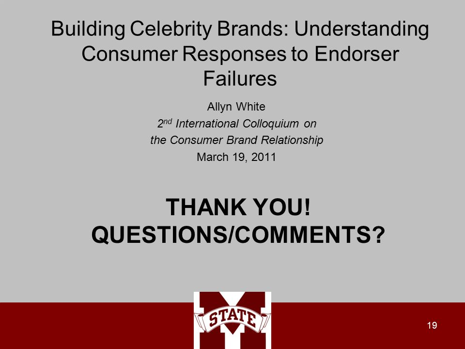 Building Celebrity Brands: Understanding Consumer Responses to Endorser Failures Allyn White 2 nd International Colloquium on the Consumer Brand Relationship March 19, THANK YOU.