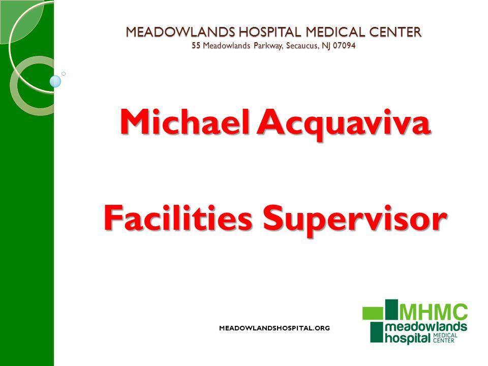 MEADOWLANDS HOSPITAL MEDICAL CENTER 55 Meadowlands Parkway, Secaucus, NJ 07094 Michael Acquaviva Facilities Supervisor MEADOWLANDSHOSPITAL.ORG