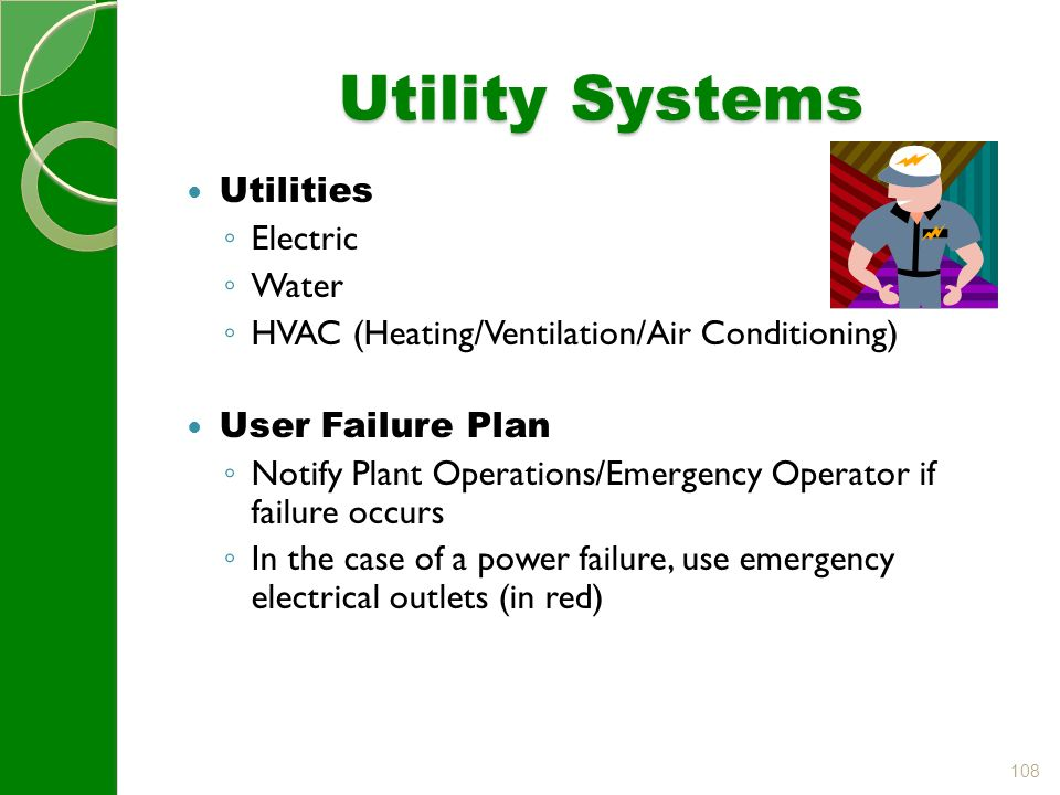 108 Utility Systems Utilities ◦ Electric ◦ Water ◦ HVAC (Heating/Ventilation/Air Conditioning) User Failure Plan ◦ Notify Plant Operations/Emergency Operator if failure occurs ◦ In the case of a power failure, use emergency electrical outlets (in red)