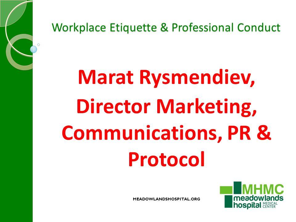 Workplace Etiquette & Professional Conduct Marat Rysmendiev, Director Marketing, Communications, PR & Protocol MEADOWLANDSHOSPITAL.ORG