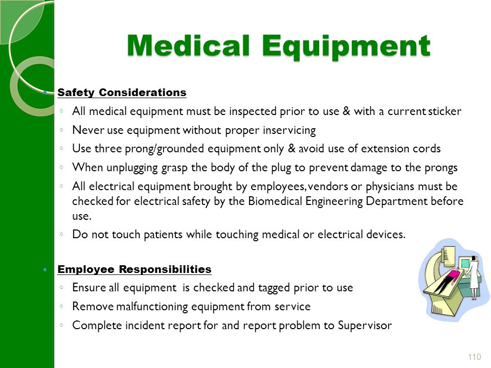 110 Medical Equipment Safety Considerations ◦ All medical equipment must be inspected prior to use & with a current sticker ◦ Never use equipment without proper inservicing ◦ Use three prong/grounded equipment only & avoid use of extension cords ◦ When unplugging grasp the body of the plug to prevent damage to the prongs ◦ All electrical equipment brought by employees, vendors or physicians must be checked for electrical safety by the Biomedical Engineering Department before use.