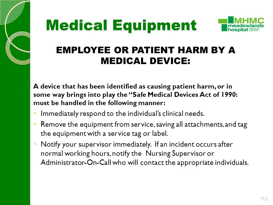 113 Medical Equipment EMPLOYEE OR PATIENT HARM BY A MEDICAL DEVICE: ◦ A device that has been identified as causing patient harm, or in some way brings into play the Safe Medical Devices Act of 1990: must be handled in the following manner:  Immediately respond to the individual's clinical needs.