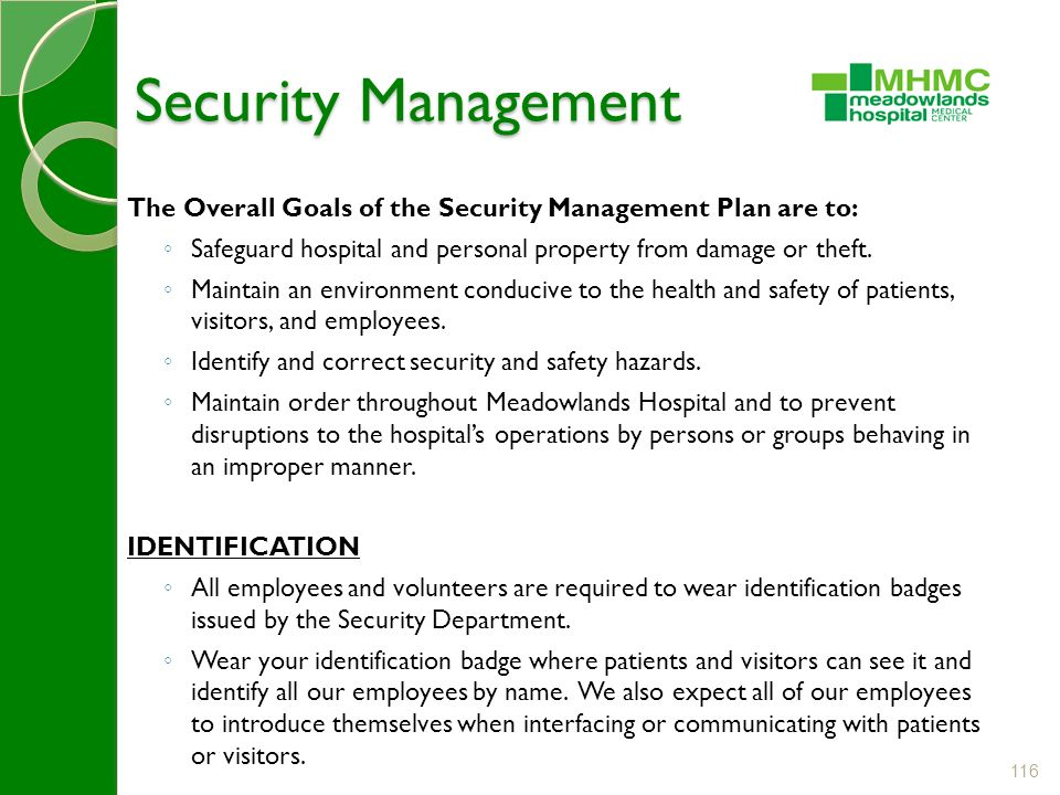 116 Security Management Security Management The Overall Goals of the Security Management Plan are to: ◦ Safeguard hospital and personal property from damage or theft.