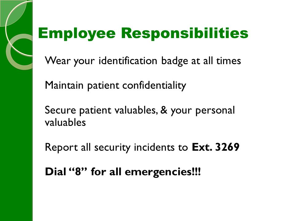 Employee Responsibilities Wear your identification badge at all times Maintain patient confidentiality Secure patient valuables, & your personal valuables Report all security incidents to Ext.