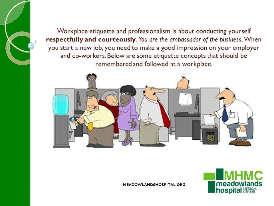 Workplace etiquette and professionalism is about conducting yourself respectfully and courteously.