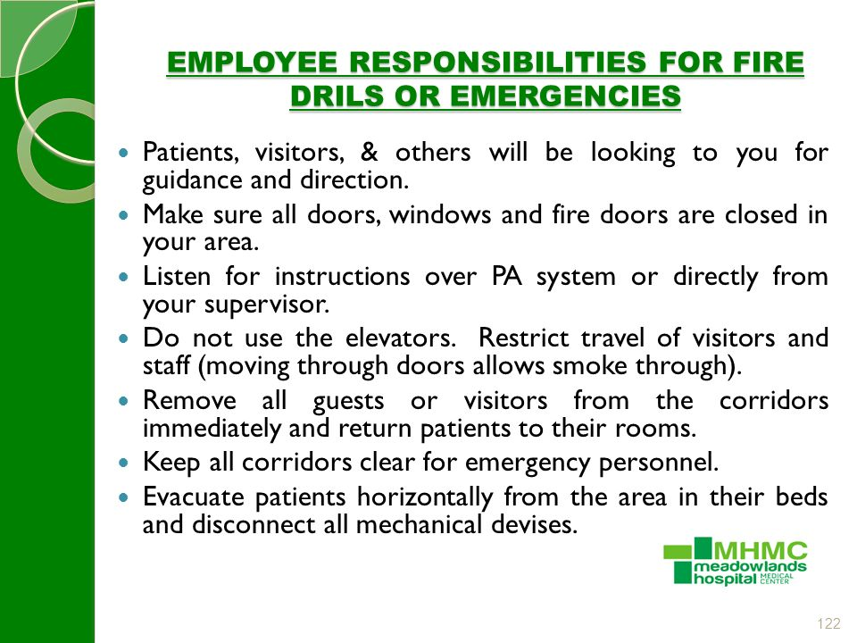 122 EMPLOYEE RESPONSIBILITIES FOR FIRE DRILS OR EMERGENCIES Patients, visitors, & others will be looking to you for guidance and direction.