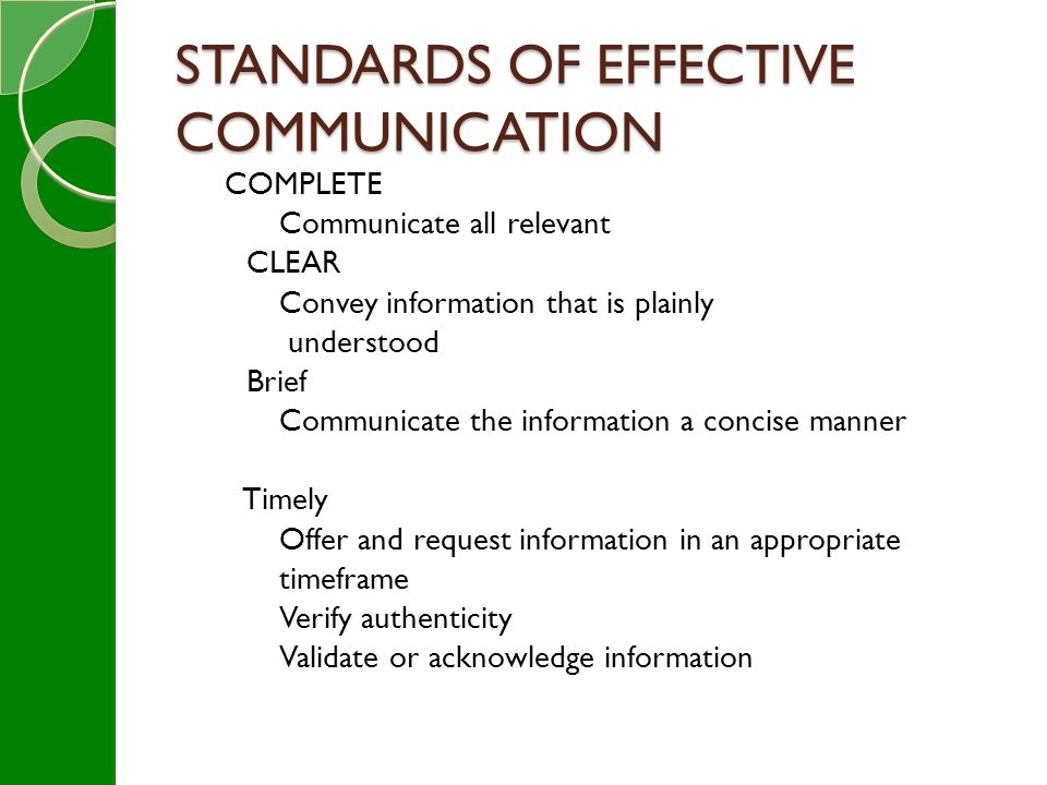 STANDARDS OF EFFECTIVE COMMUNICATION COMPLETE Communicate all relevant CLEAR Convey information that is plainly understood Brief Communicate the information a concise manner Timely Offer and request information in an appropriate timeframe Verify authenticity Validate or acknowledge information