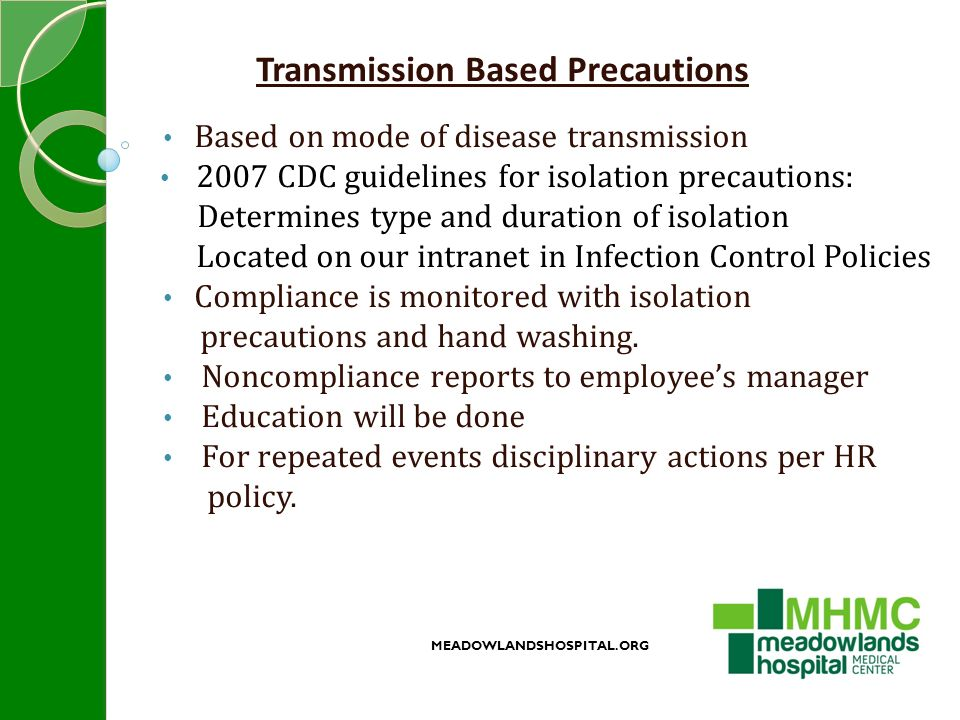 Transmission Based Precautions Based on mode of disease transmission 2007 CDC guidelines for isolation precautions: Determines type and duration of isolation Located on our intranet in Infection Control Policies Compliance is monitored with isolation precautions and hand washing.