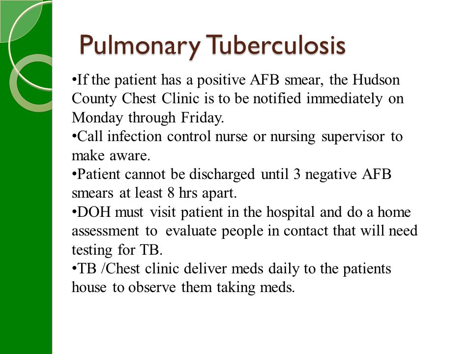 Pulmonary Tuberculosis If the patient has a positive AFB smear, the Hudson County Chest Clinic is to be notified immediately on Monday through Friday.