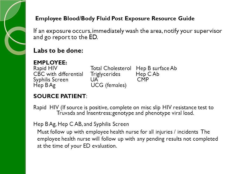 Employee Blood/Body Fluid Post Exposure Resource Guide If an exposure occurs, immediately wash the area, notify your supervisor and go report to the ED.