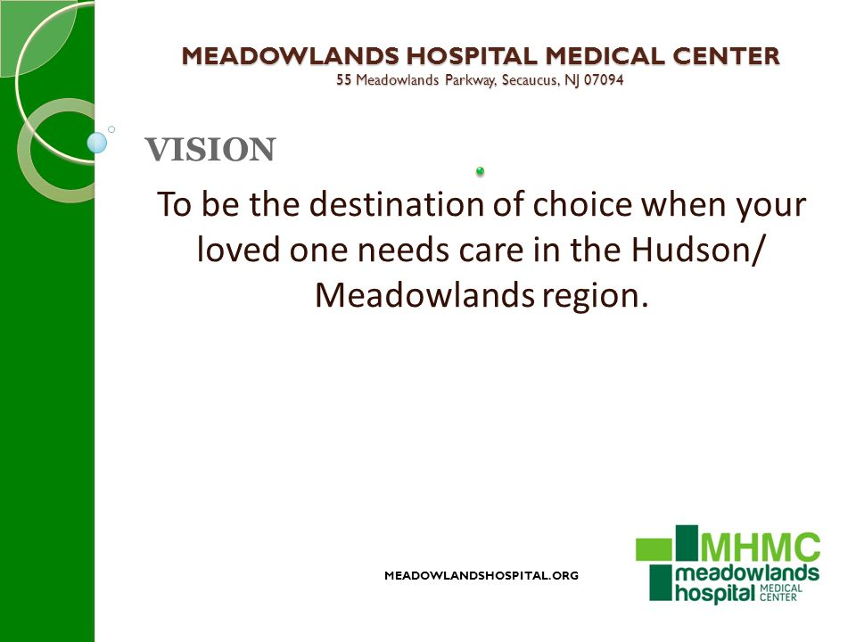 MEADOWLANDS HOSPITAL MEDICAL CENTER 55 Meadowlands Parkway, Secaucus, NJ 07094 MEADOWLANDSHOSPITAL.ORG VISION To be the destination of choice when your loved one needs care in the Hudson/ Meadowlands region.