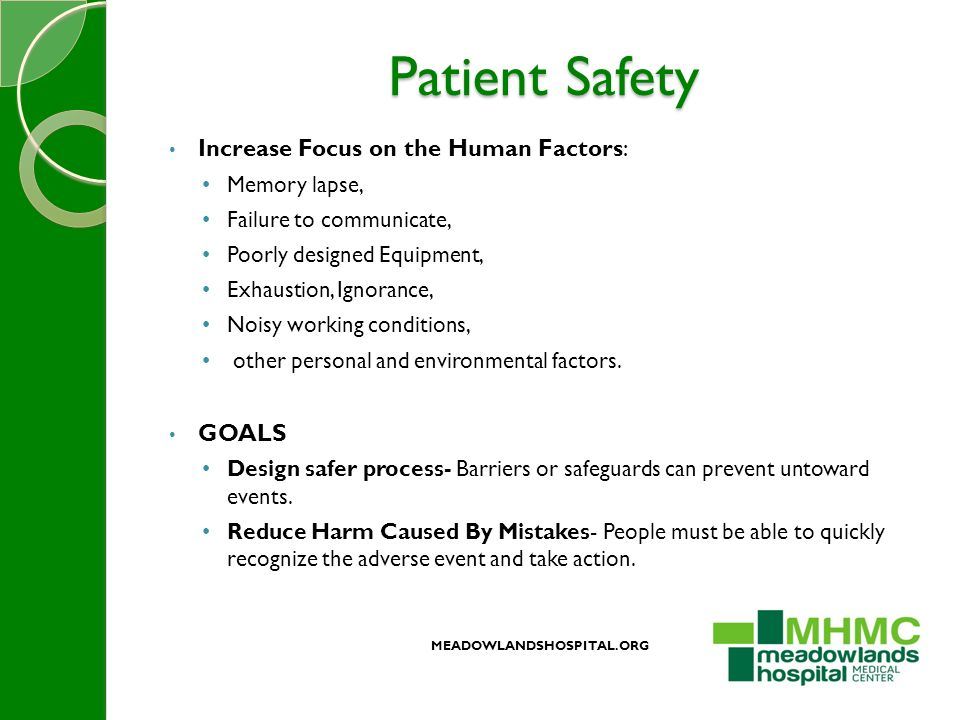 Patient Safety Increase Focus on the Human Factors: Memory lapse, Failure to communicate, Poorly designed Equipment, Exhaustion, Ignorance, Noisy working conditions, other personal and environmental factors.