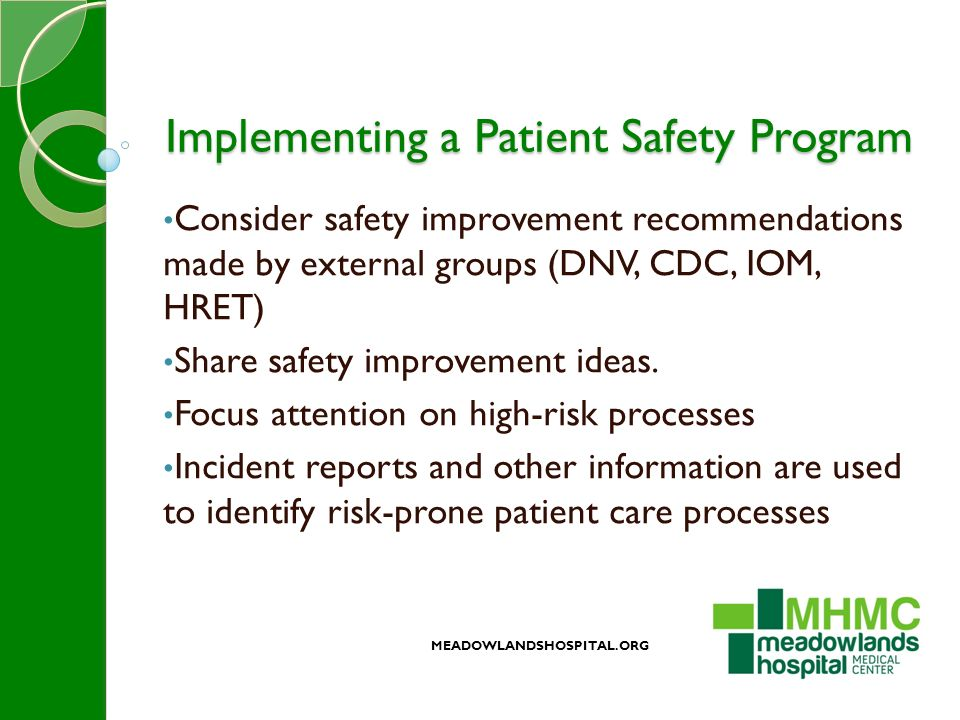 Implementing a Patient Safety Program Consider safety improvement recommendations made by external groups (DNV, CDC, IOM, HRET) Share safety improvement ideas.